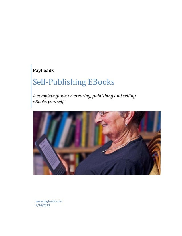 PayLoadzSelf-Publishing EBooksA complete guide on creating, publishing and sellingeBooks yourselfwww.payloadz.com4/14/2013