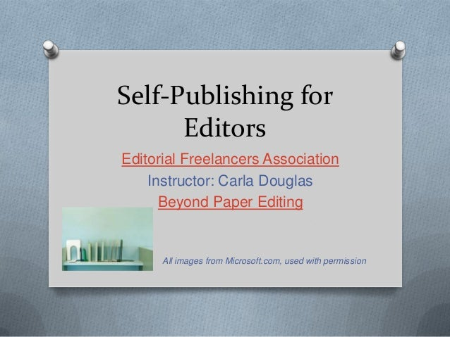 Self-Publishing for Editors Editorial Freelancers Association Instructor: Carla Douglas Beyond Paper Editing  All images f...