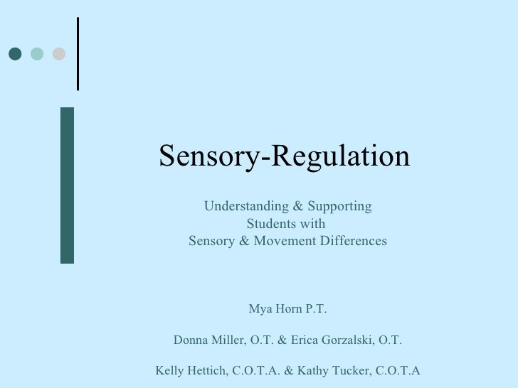 Sensory-Regulation Understanding & Supporting Students with  Sensory & Movement Differences Mya Horn P.T. Donna Miller, O....