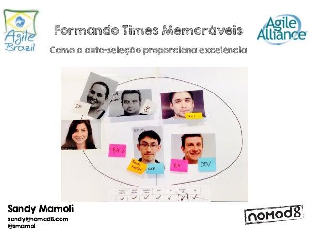 Sandy Mamoli sandy@nomad8.com @smamol Formando Times Memoráveis Como a auto-seleção proporciona excelência