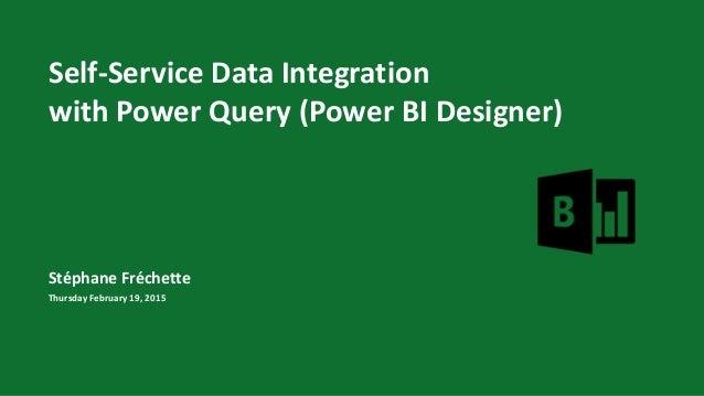 Self-Service Data Integration with Power Query (Power BI Designer) Stéphane Fréchette Thursday February 19, 2015
