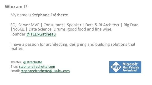 Who am I? My name is Stéphane Fréchette SQL Server MVP   Consultant   Speaker   Data & BI Architect   Big Data  NoSQL   Da...