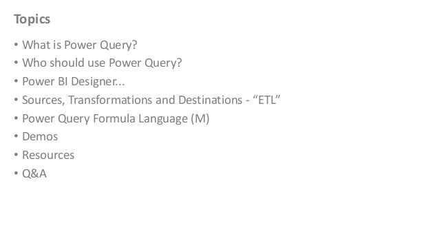 Topics • What is Power Query? • Who should use Power Query? • Power BI Designer... • Sources, Transformations and Destinat...