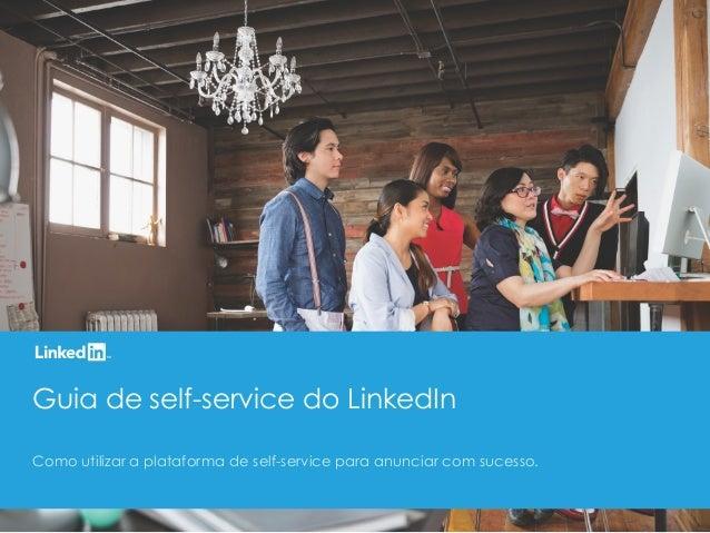 Guia de self-service do LinkedIn Como utilizar a plataforma de self-service para anunciar com sucesso.