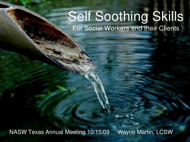 Self Soothing SkillsFor Social Workers and their Clients<br />NASW Texas Annual Meeting 10/15/09     Wayne Martin, LCSW<br />