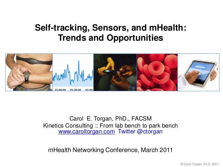 Self-tracking, Sensors, and mHealth: Trends and Opportunities<br />Carol  E. Torgan, PhD., FACSM<br />Kinetics Consulting ...