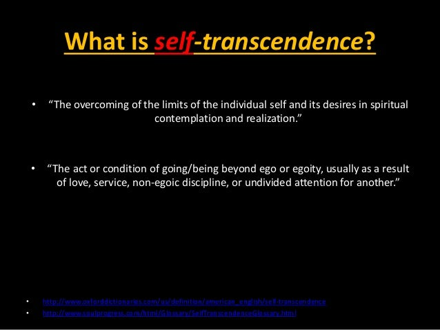 the concept of self transcendence A similar concept, self-transcendence, was described by reed (2003) in a mid-range nursing theory of self-transcendence reed defined self-transcendence as an inherent, gradual, nonlinear developmental process, re-sulting in increased awareness of dimensions greater than.