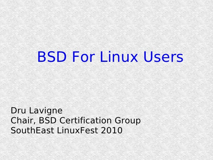 BSD For Linux Users   Dru Lavigne Chair, BSD Certification Group SouthEast LinuxFest 2010