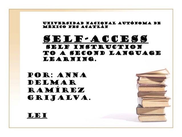 UNIVERSIDAD NACIONAL AUTÒNOMA DE MÉXICO FES Acatlán SELF-ACCESS self instruction to a second language learning. POR: ANNA ...
