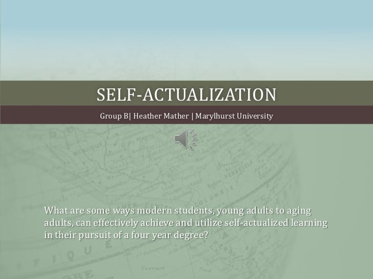 Self-actualization<br />Group B  Heather Mather   Marylhurst University<br />What are some ways modern students, young adu...
