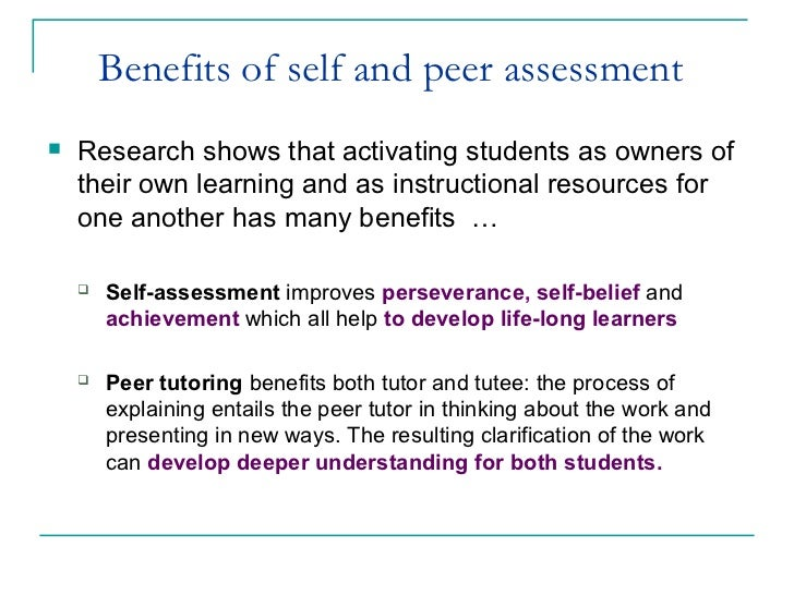 peer and self assessment An increased awareness of the role of the learner in the assessment process has led to 'changes in approaches to teaching involving more dialogue between pupils and teachers with regards to assessment' (gipps and pickering, 2010:240) this allows children to become aware of not only what they are.