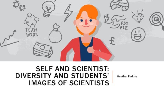 SELF AND SCIENTIST: DIVERSITY AND STUDENTS' IMAGES OF SCIENTISTS Heather Perkins
