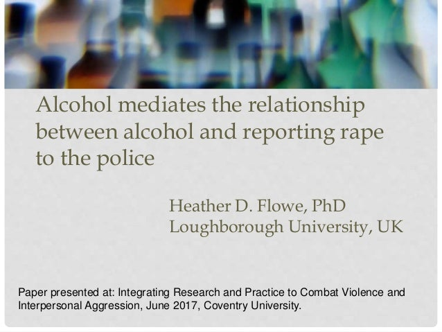 Alcohol mediates the relationship between alcohol and reporting rape to the police Heather D. Flowe, PhD Loughborough Univ...