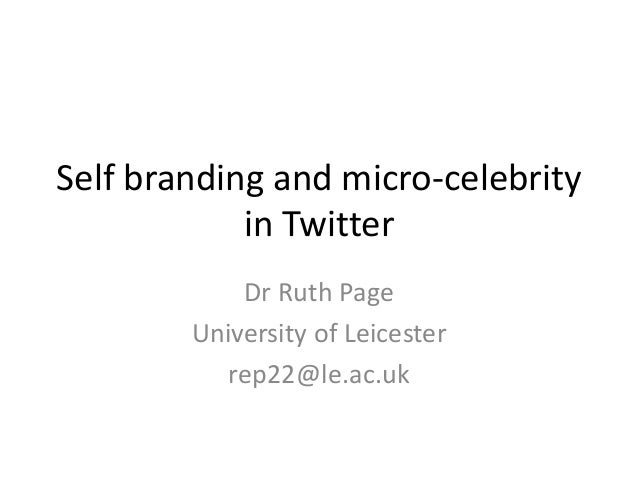 Self branding and micro-celebrity in Twitter Dr Ruth Page University of Leicester rep22@le.ac.uk