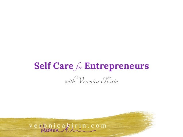 v e r o n i c a k i r i n . c o m Self Care for Entrepreneurs withVeronicaKirin
