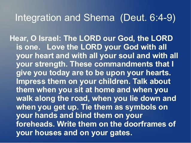 Integration and Shema (Deut. 6:4-9) Hear, O Israel: The LORD our God, the LORD is one. Love the LORD your God with all you...