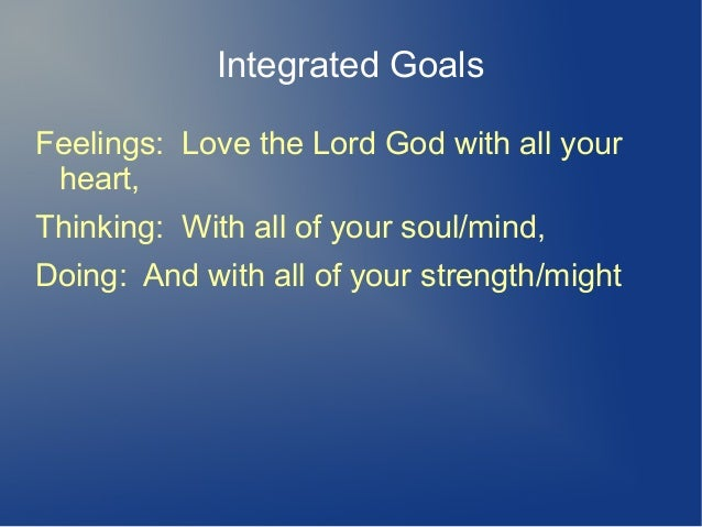Integrated Goals Feelings: Love the Lord God with all your heart, Thinking: With all of your soul/mind, Doing: And with al...