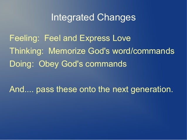 Integrated Changes Feeling: Feel and Express Love Thinking: Memorize God's word/commands Doing: Obey God's commands And......
