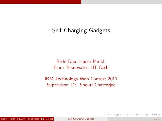 Self Charging Gadgets  Rishi Dua, Harsh Parikh  Team Teknovates, IIT Delhi  IBM Technology Web Contest 2011  Supervisor: D...