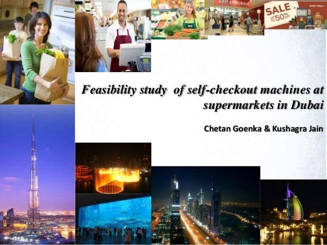 Feasibility study of self-checkout machines at supermarkets in Dubai Chetan Goenka & Kushagra Jain