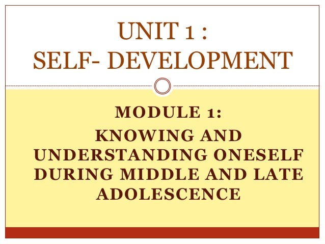 MODULE 1: KNOWING AND UNDERSTANDING ONESELF DURING MIDDLE AND LATE ADOLESCENCE UNIT 1 : SELF- DEVELOPMENT