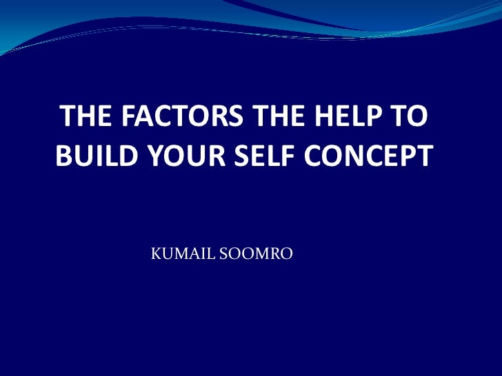 THE FACTORS THE HELP TO BUILD YOUR SELF CONCEPT<br />KUMAIL SOOMRO<br />