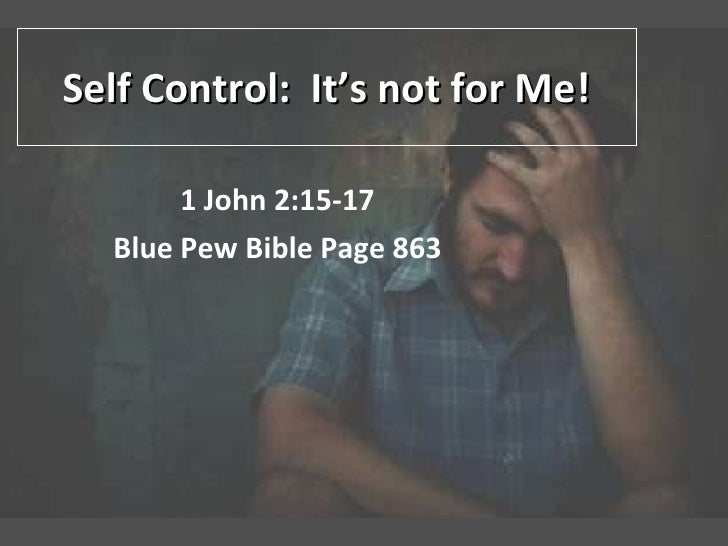 Self Control:  It's not for Me! 1 John 2:15-17 Blue Pew Bible Page 863