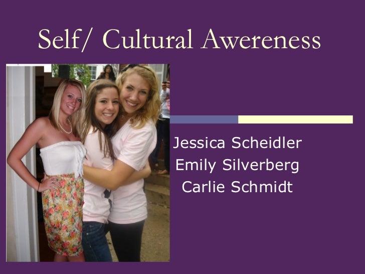 Self/ Cultural Awereness Jessica Scheidler Emily Silverberg Carlie Schmidt