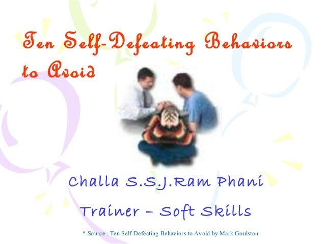 Ten Self-Defeating Behaviors to Avoid Challa S.S.J.Ram Phani Trainer – Soft Skills * Source : Ten Self-Defeating Behaviors...