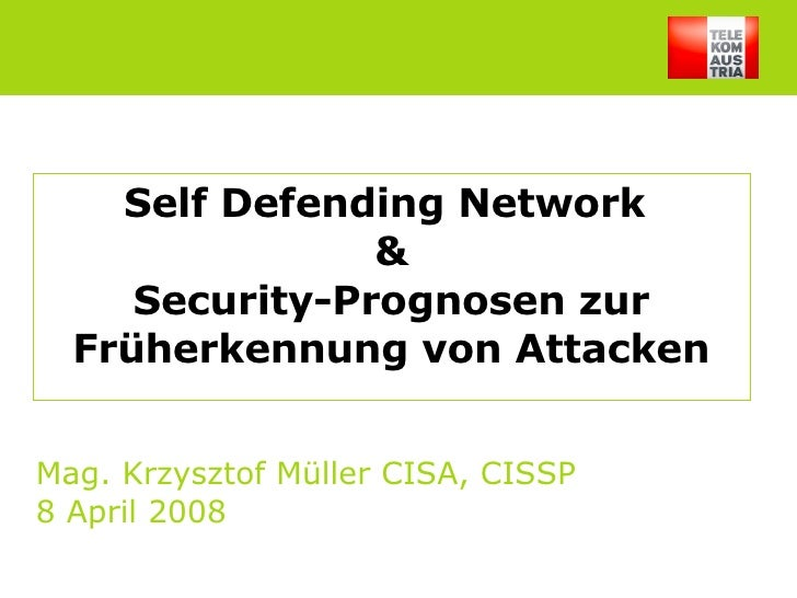 Self Defending Network  & Security-Prognosen zur Früherkennung von Attacken Mag. Krzysztof Müller CISA, CISSP 8 April 2008