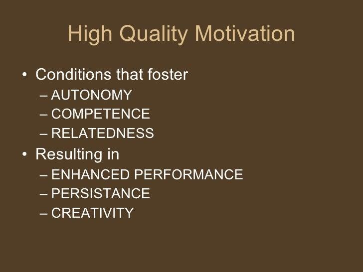 High Quality Motivation <ul><li>Conditions that foster </li></ul><ul><ul><li>AUTONOMY </li></ul></ul><ul><ul><li>COMPETENC...