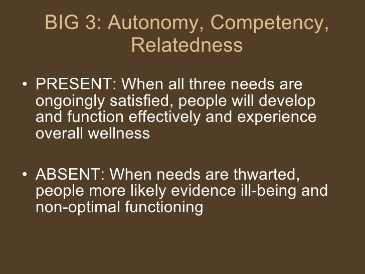 BIG 3: Autonomy, Competency, Relatedness <ul><li>PRESENT: When all three needs are ongoingly satisfied, people will develo...