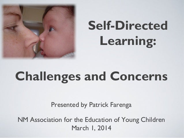 Self-Directed Learning: Presented by Patrick Farenga NM Association for the Education of Young Children March 1, 2014 Chal...