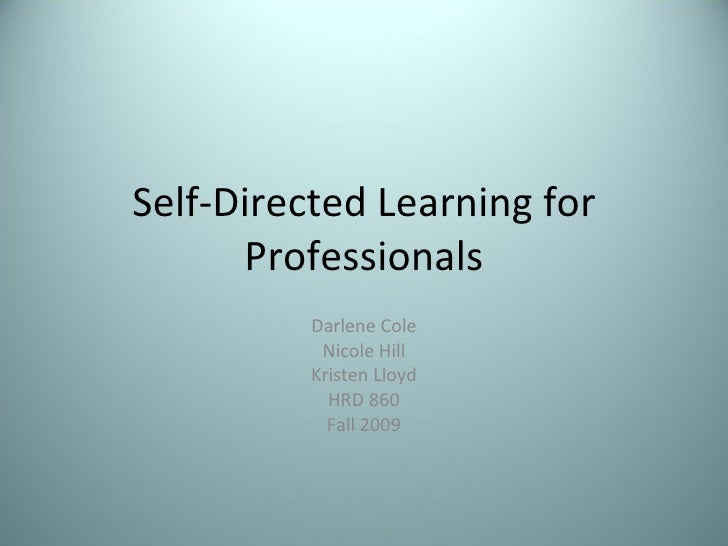 Self-Directed Learning for Professionals Darlene Cole Nicole Hill Kristen Lloyd HRD 860 Fall 2009
