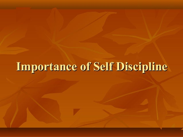 the importance of self discipline in life Self-discipline is key to the creation of a happy, healthy, productive work and personal life here are eight ways to help you build self-discipline.