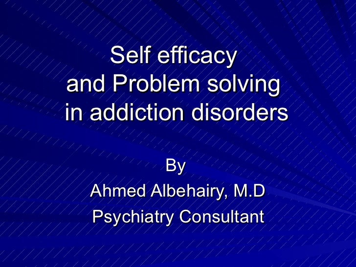 Self efficacyand Problem solvingin addiction disorders           By  Ahmed Albehairy, M.D  Psychiatry Consultant