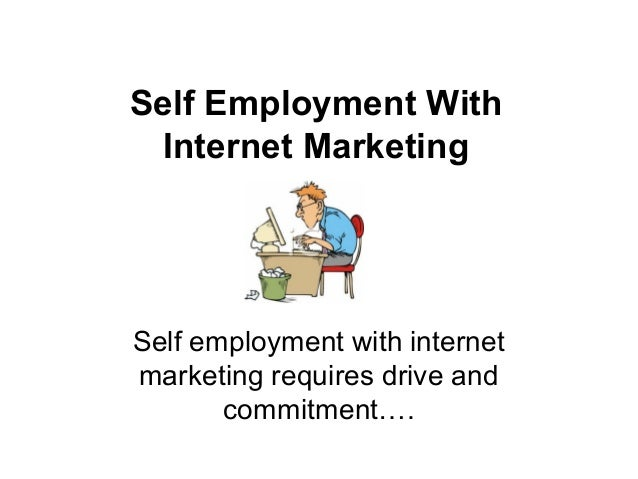 Self Employment With  Internet MarketingSelf employment with internetmarketing requires drive and       commitment….