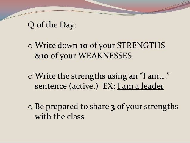 """Q of the Day: o Write down 10 of your STRENGTHS &10 of your WEAKNESSES o Write the strengths using an """"I am…."""" sentence (a..."""