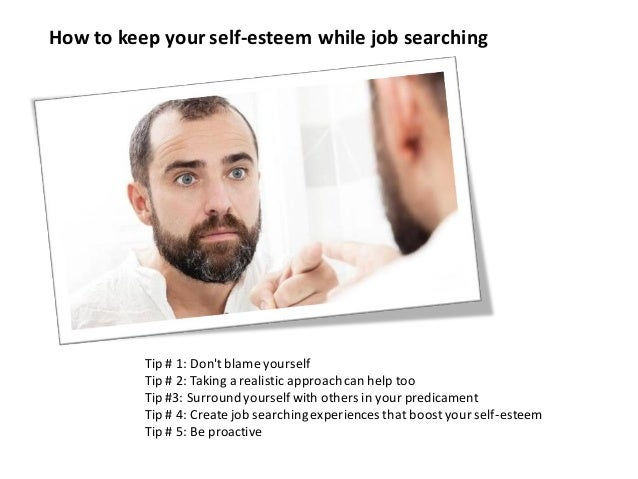 How to keep your self-esteem while job searching Tip # 1: Don't blame yourself Tip # 2: Taking a realistic approach can he...