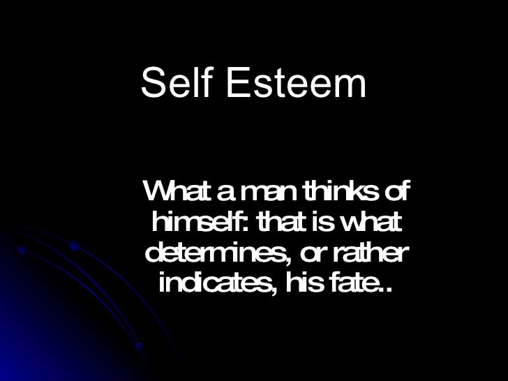 Self Esteem What a man thinks of himself: that is what determines, or rather indicates, his fate..