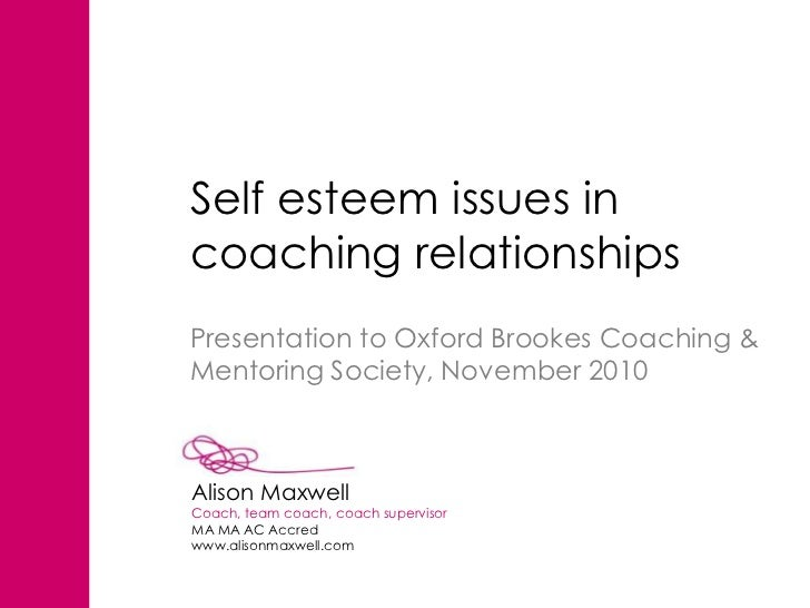 Self esteem issues incoaching relationshipsPresentation to Oxford Brookes Coaching &Mentoring Society, November 2010Alison...