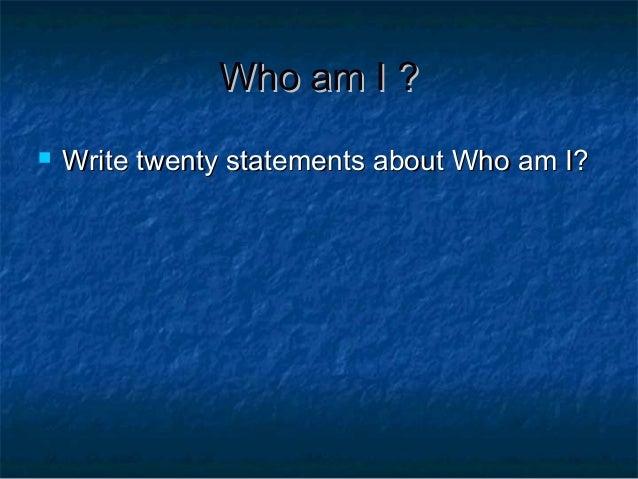 Who am I ?   Write twenty statements about Who am I?