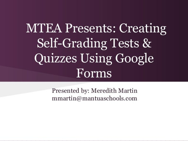 MTEA Presents: Creating Self-Grading Tests & Quizzes Using Google        Forms    Presented by: Meredith Martin    mmartin...