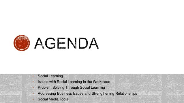 • Social Learning • Issues with Social Learning in the Workplace • Problem Solving Through Social Learning • Addressing Bu...