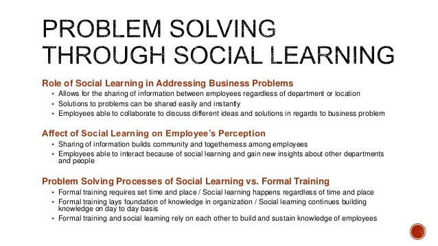 Role of Social Learning in Addressing Business Problems  Allows for the sharing of information between employees regardle...