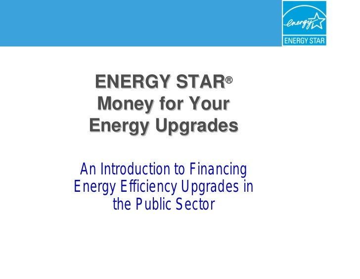 ENERGY STAR®®   Money for Your   Energy Upgrades         Upgrades An Introduction to Financing Energy Efficiency Upgrades ...