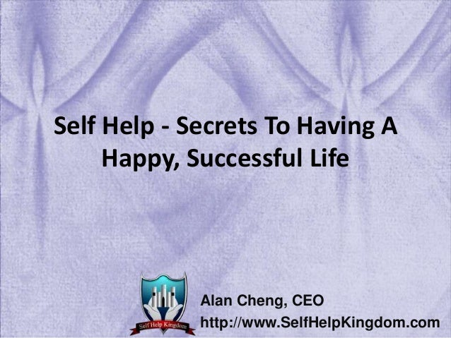 Self Help - Secrets To Having A Happy, Successful Life Alan Cheng, CEO http://www.SelfHelpKingdom.com