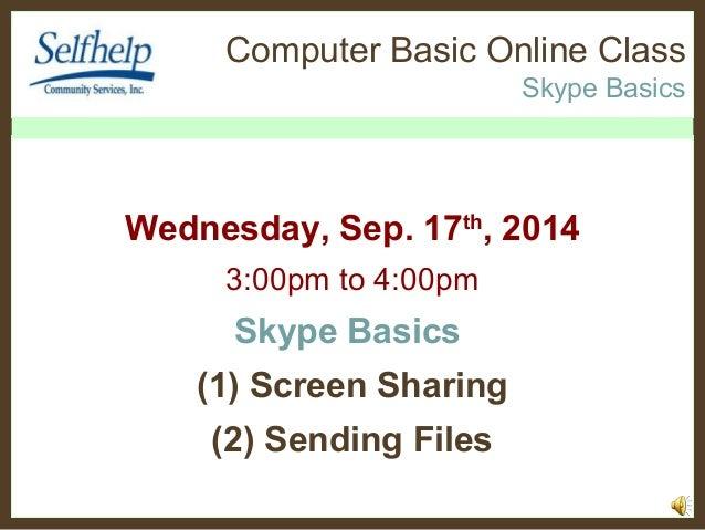 Computer Basic Online Class  Skype Basics  Wednesday, Sep. 17th, 2014  3:00pm to 4:00pm  Skype Basics  (1) Screen Sharing ...