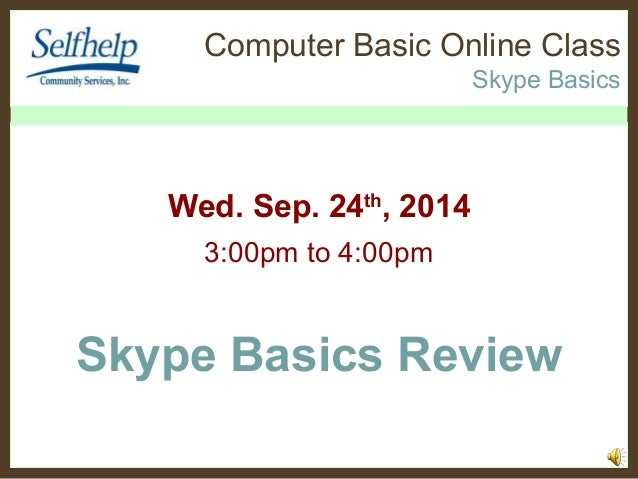 Computer Basic Online Class  Skype Basics  Wed. Sep. 24th, 2014  3:00pm to 4:00pm  Skype Basics Review