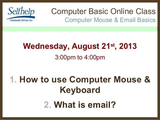 Computer Basic Online Class Computer Mouse & Email Basics Wednesday, August 21st , 2013 3:00pm to 4:00pm 1. How to use Com...